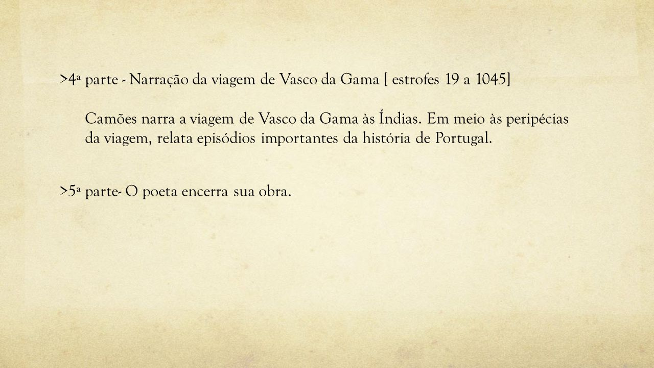 >4ª parte - Narração da viagem de Vasco da Gama [ estrofes 19 a 1045] Camões narra a viagem de Vasco da Gama às Índias.